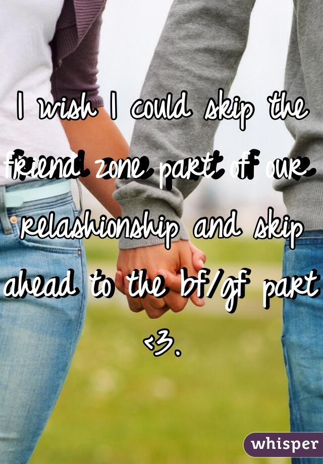 I wish I could skip the friend zone part of our relashionship and skip ahead to the bf/gf part <3.