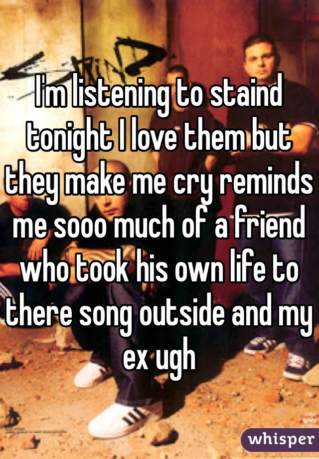 I'm listening to staind tonight I love them but they make me cry reminds me sooo much of a friend who took his own life to there song outside and my ex ugh