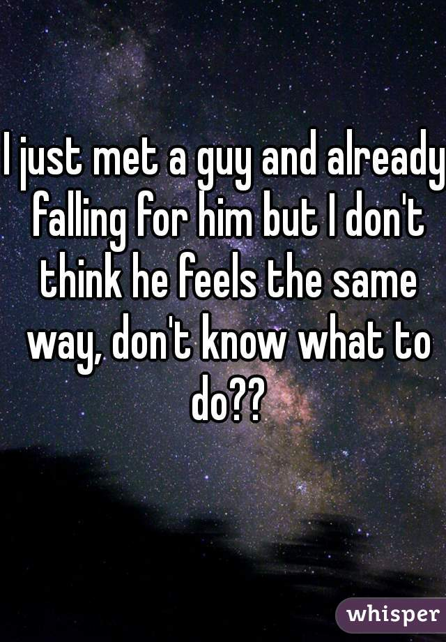 I just met a guy and already falling for him but I don't think he feels the same way, don't know what to do??