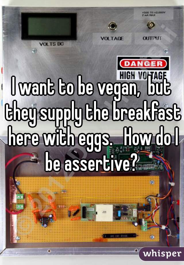I want to be vegan,  but they supply the breakfast here with eggs.   How do I be assertive?