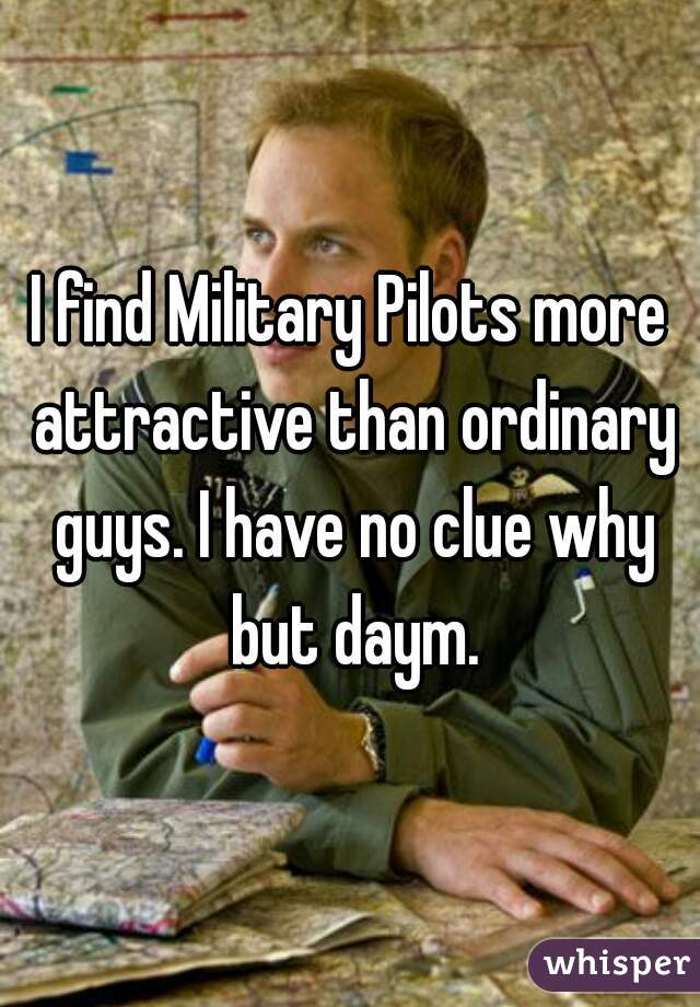 I find Military Pilots more attractive than ordinary guys. I have no clue why but daym.