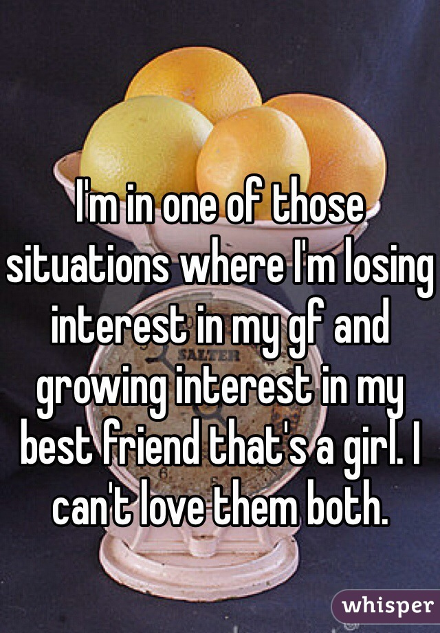 I'm in one of those situations where I'm losing interest in my gf and growing interest in my best friend that's a girl. I can't love them both.