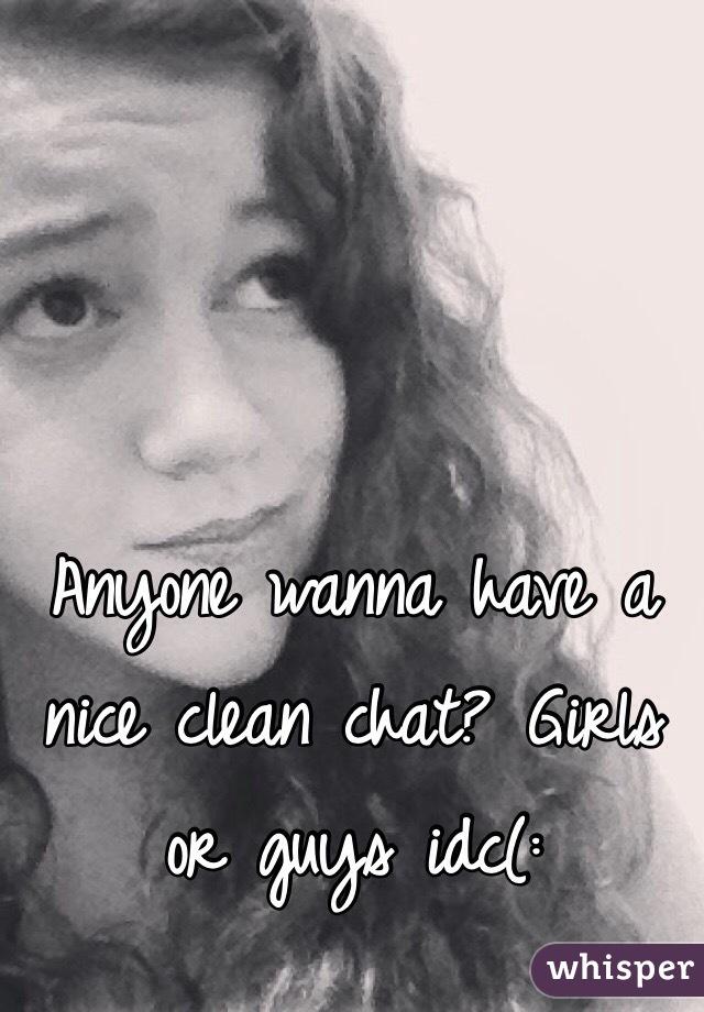 Anyone wanna have a nice clean chat? Girls or guys idc(: