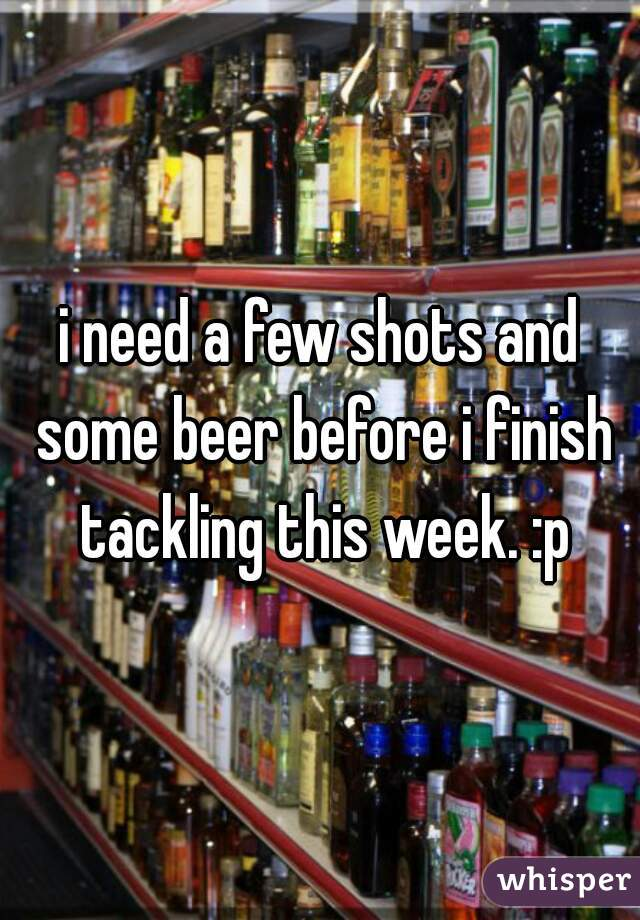 i need a few shots and some beer before i finish tackling this week. :p