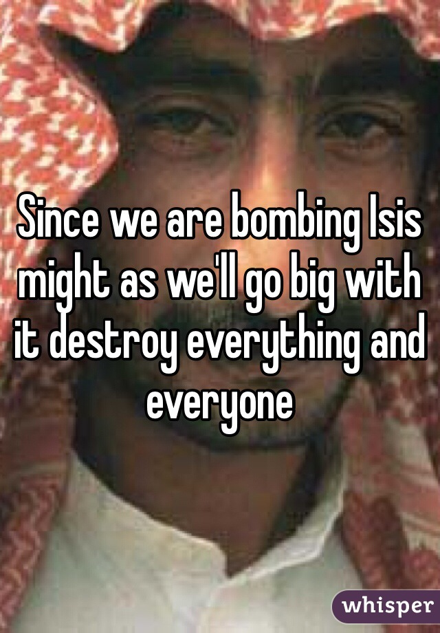 Since we are bombing Isis might as we'll go big with it destroy everything and everyone