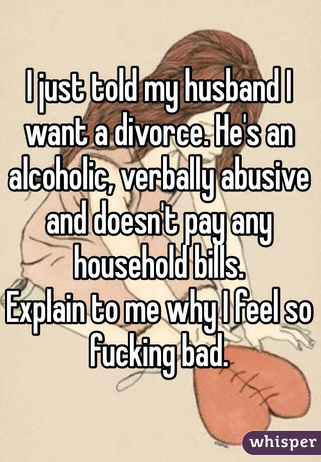 I just told my husband I want a divorce. He's an alcoholic, verbally abusive and doesn't pay any household bills.  Explain to me why I feel so fucking bad.