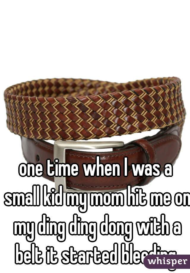 one time when I was a small kid my mom hit me on my ding ding dong with a belt it started bleeding