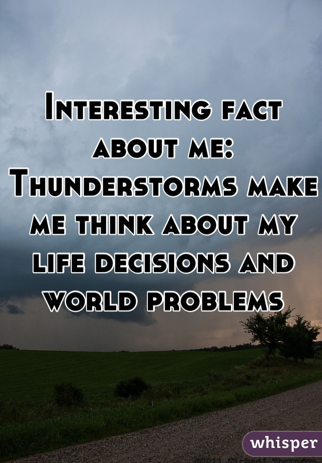 Interesting fact about me: Thunderstorms make me think about my life decisions and world problems