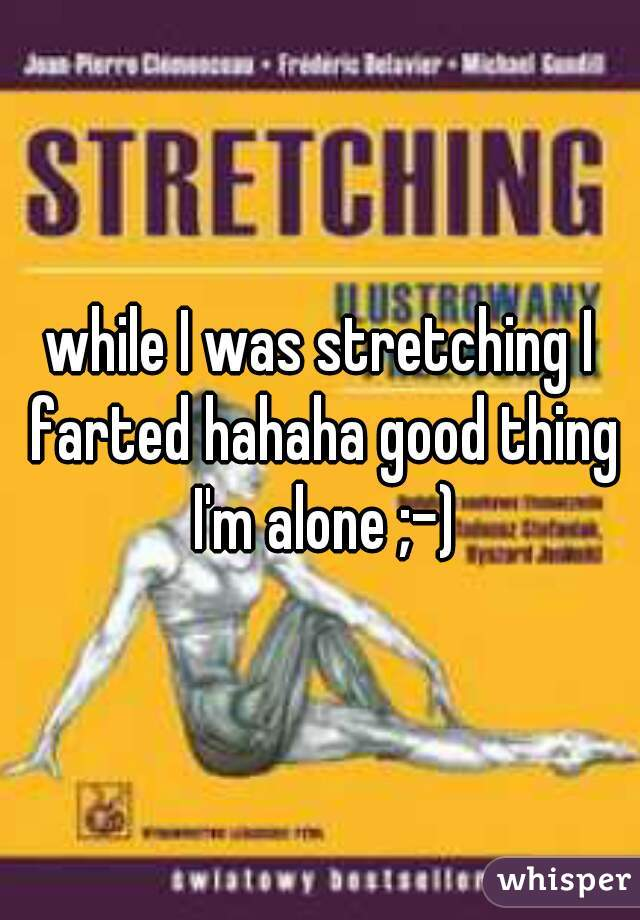 while I was stretching I farted hahaha good thing I'm alone ;-)