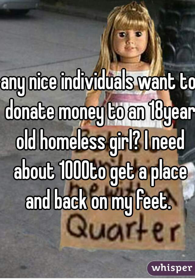 any nice individuals want to donate money to an 18year old homeless girl? I need about 1000to get a place and back on my feet.