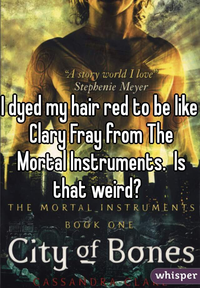 I dyed my hair red to be like Clary Fray from The Mortal Instruments.  Is that weird?