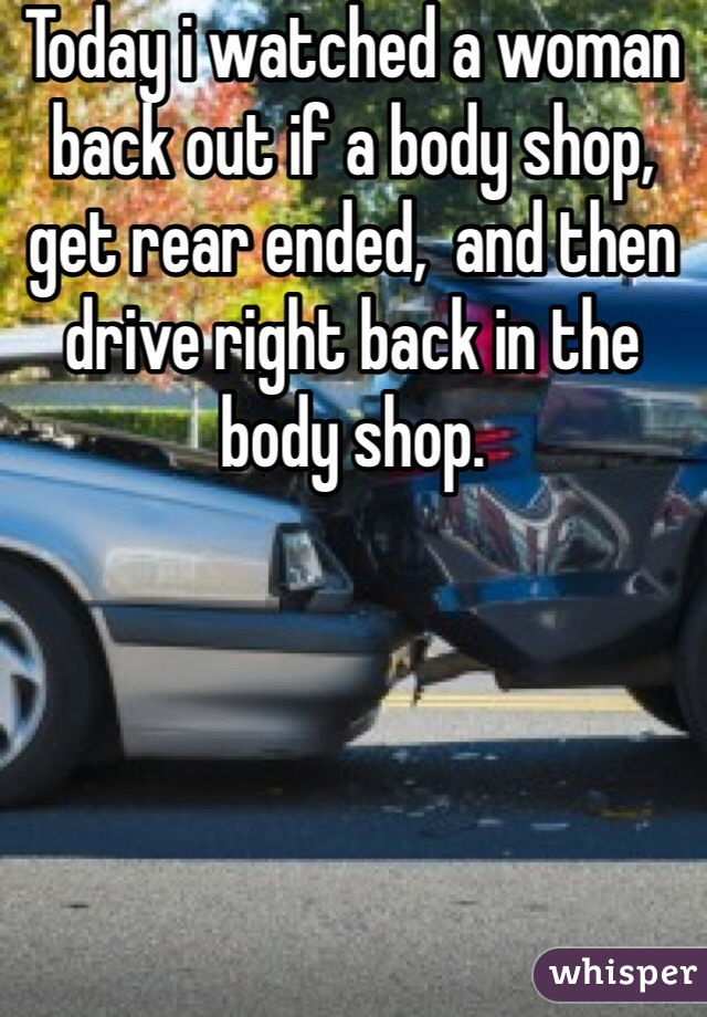 Today i watched a woman back out if a body shop, get rear ended,  and then drive right back in the body shop.