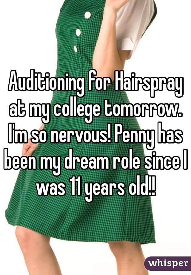 Auditioning for Hairspray at my college tomorrow. I'm so nervous! Penny has been my dream role since I was 11 years old!!
