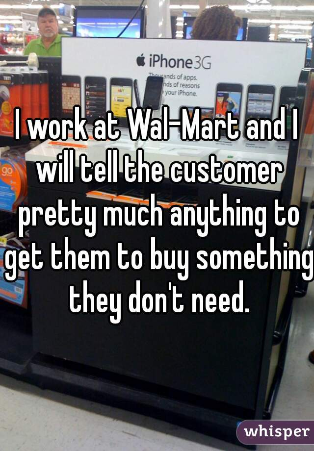 I work at Wal-Mart and I will tell the customer pretty much anything to get them to buy something they don't need.