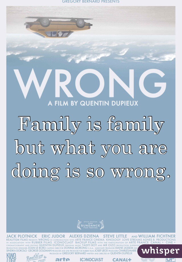 Family is family but what you are doing is so wrong.