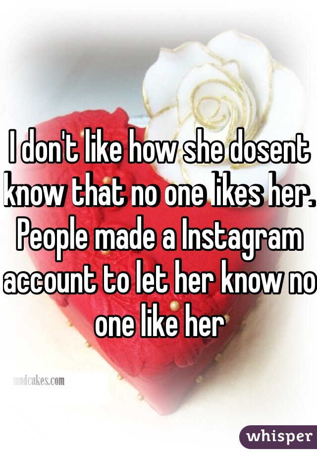 I don't like how she dosent know that no one likes her. People made a Instagram account to let her know no one like her