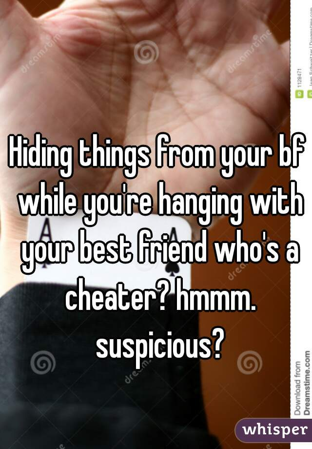 Hiding things from your bf while you're hanging with your best friend who's a cheater? hmmm. suspicious?