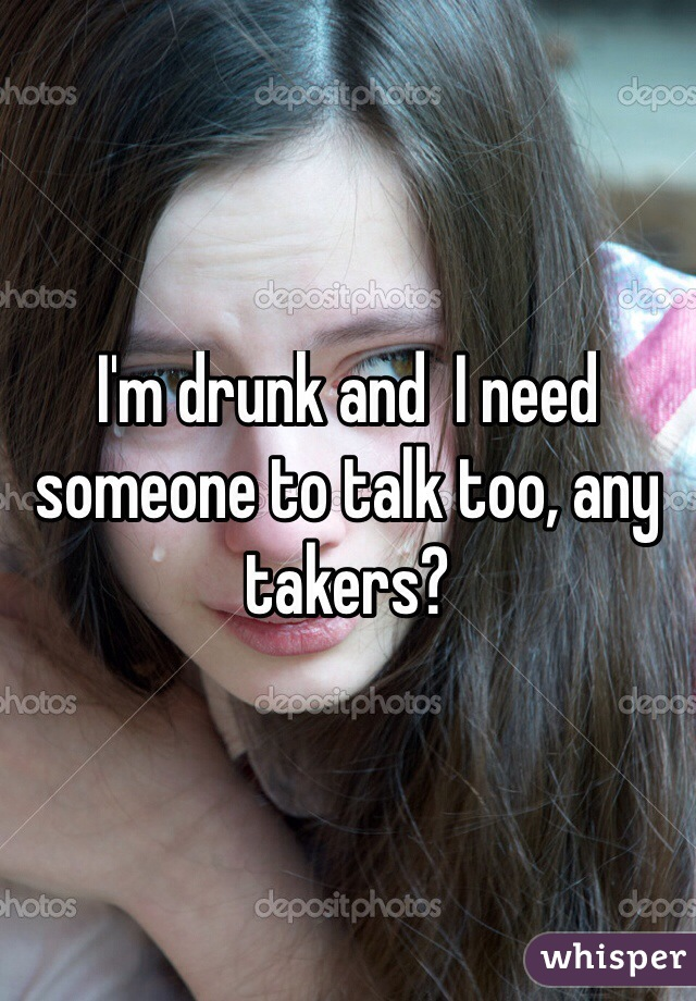 I'm drunk and  I need someone to talk too, any takers?