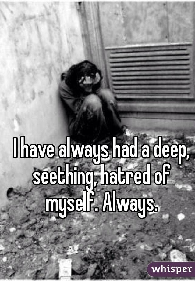 I have always had a deep, seething, hatred of myself. Always.
