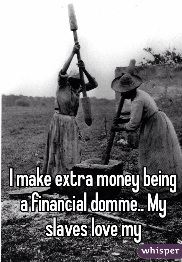 I make extra money being a financial domme.. My slaves love my