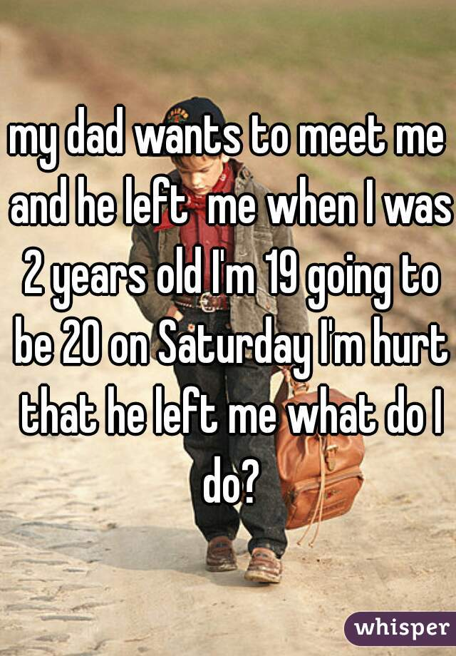 my dad wants to meet me and he left  me when I was 2 years old I'm 19 going to be 20 on Saturday I'm hurt that he left me what do I do?
