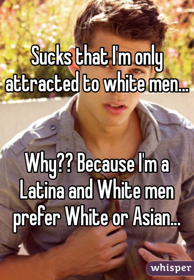 Sucks that I'm only attracted to white men...   Why?? Because I'm a Latina and White men prefer White or Asian...