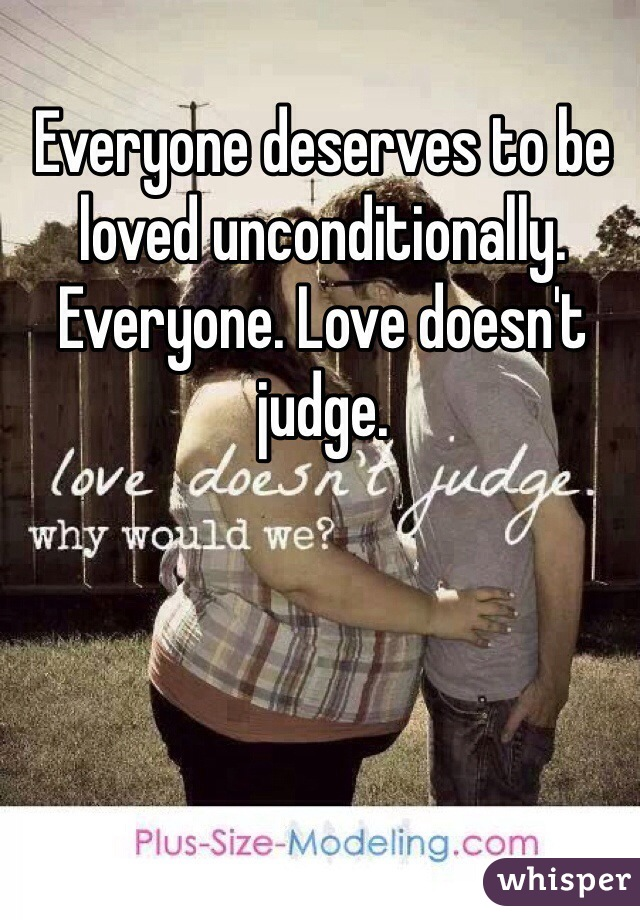 Everyone deserves to be loved unconditionally. Everyone. Love doesn't  judge.