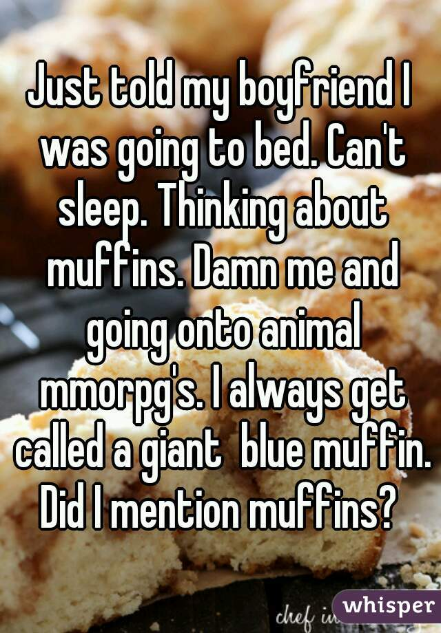 Just told my boyfriend I was going to bed. Can't sleep. Thinking about muffins. Damn me and going onto animal mmorpg's. I always get called a giant  blue muffin. Did I mention muffins?