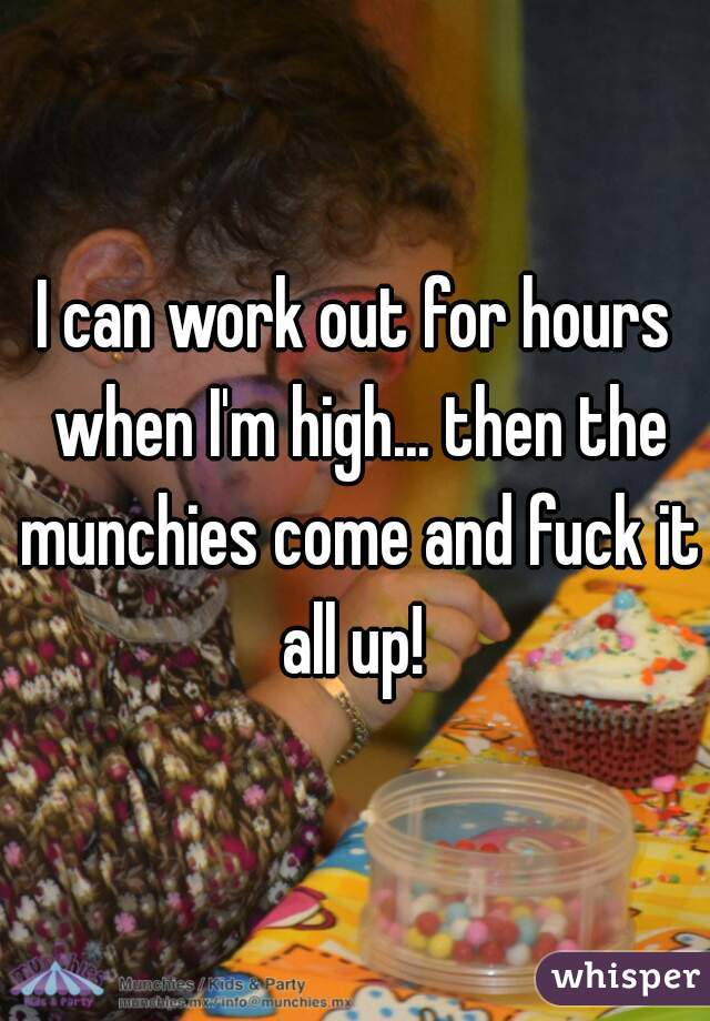 I can work out for hours when I'm high... then the munchies come and fuck it all up!