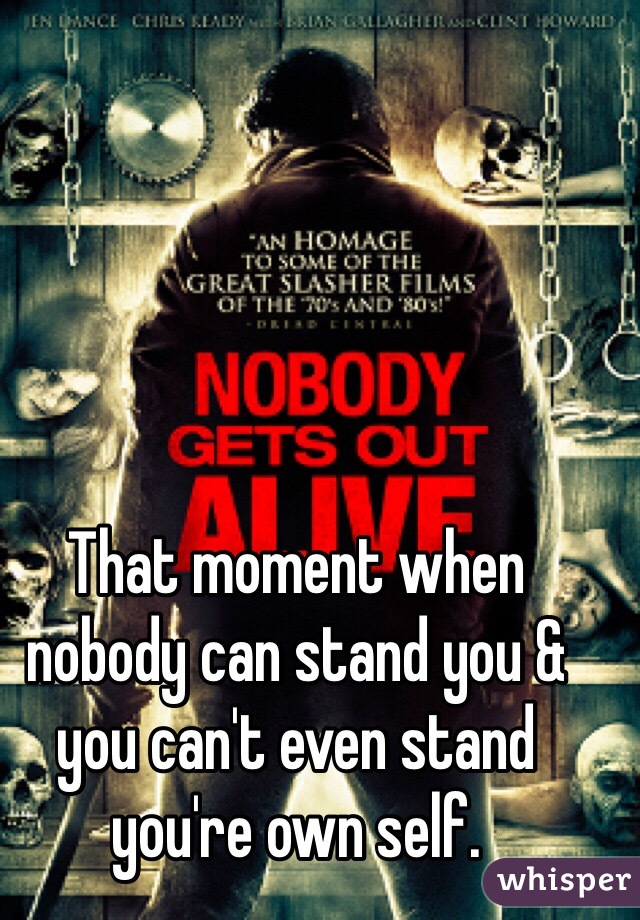 That moment when nobody can stand you & you can't even stand you're own self.