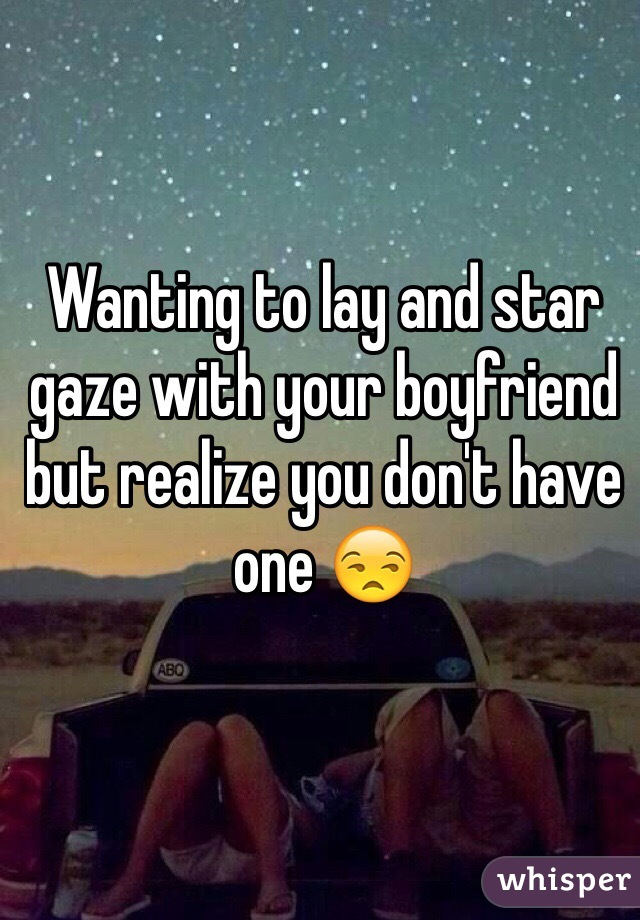 Wanting to lay and star gaze with your boyfriend but realize you don't have one 😒