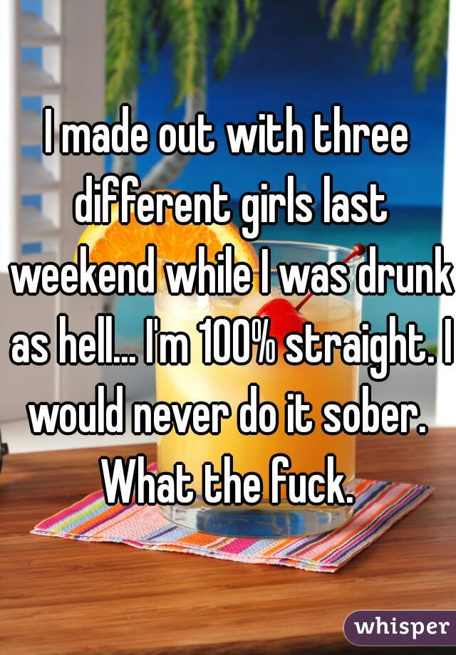I made out with three different girls last weekend while I was drunk as hell... I'm 100% straight. I would never do it sober.  What the fuck.