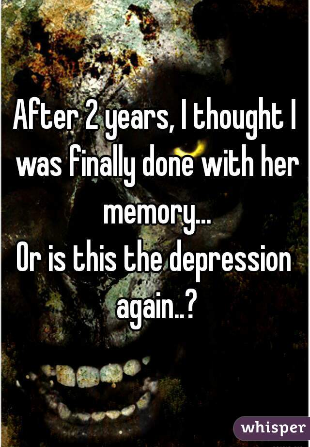 After 2 years, I thought I was finally done with her memory... Or is this the depression again..?