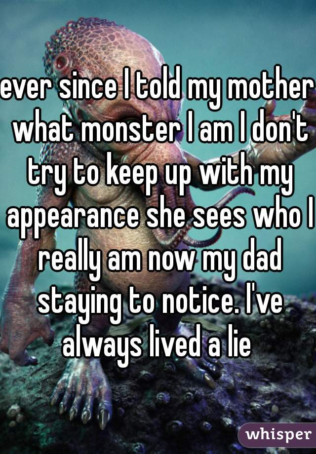 ever since I told my mother what monster I am I don't try to keep up with my appearance she sees who I really am now my dad staying to notice. I've always lived a lie
