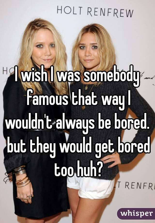 I wish I was somebody famous that way I wouldn't always be bored.  but they would get bored too huh?