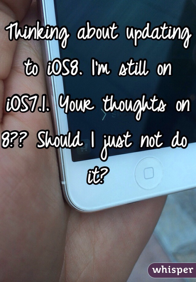 Thinking about updating to iOS8. I'm still on iOS7.1. Your thoughts on 8?? Should I just not do it?