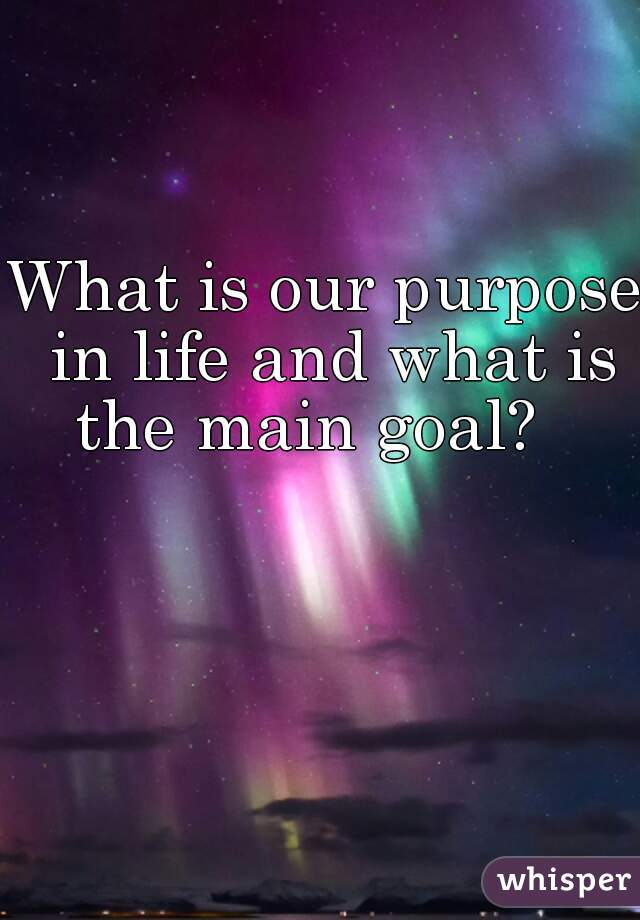 What is our purpose in life and what is the main goal?