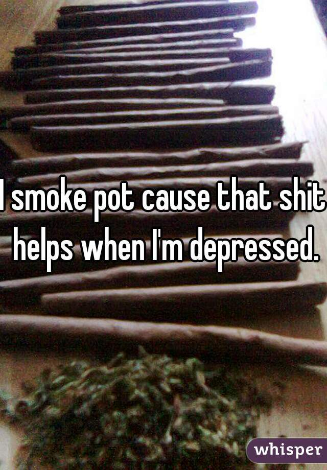 I smoke pot cause that shit helps when I'm depressed.