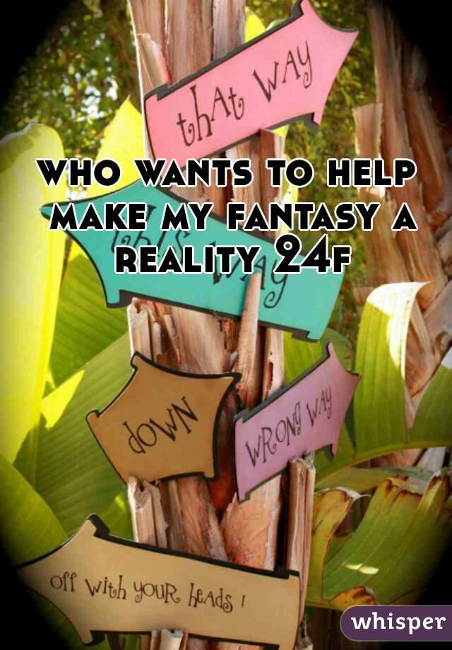 who wants to help make my fantasy a reality 24f