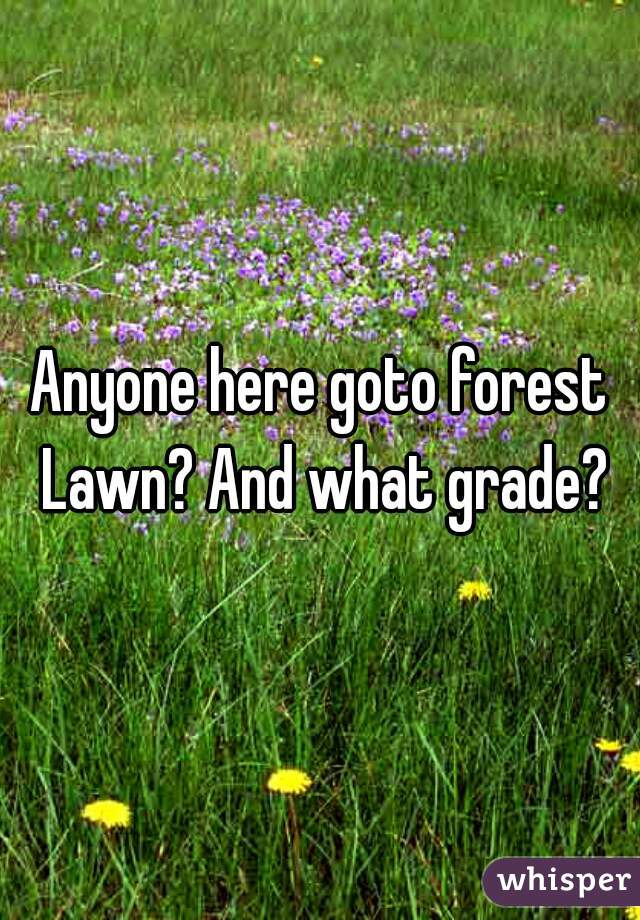 Anyone here goto forest Lawn? And what grade?