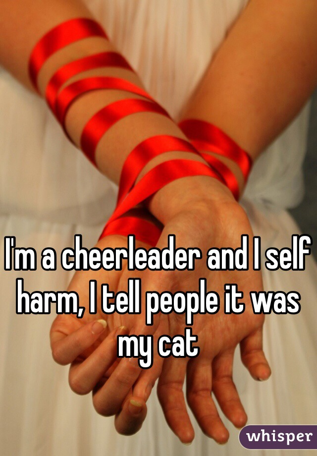 I'm a cheerleader and I self harm, I tell people it was my cat