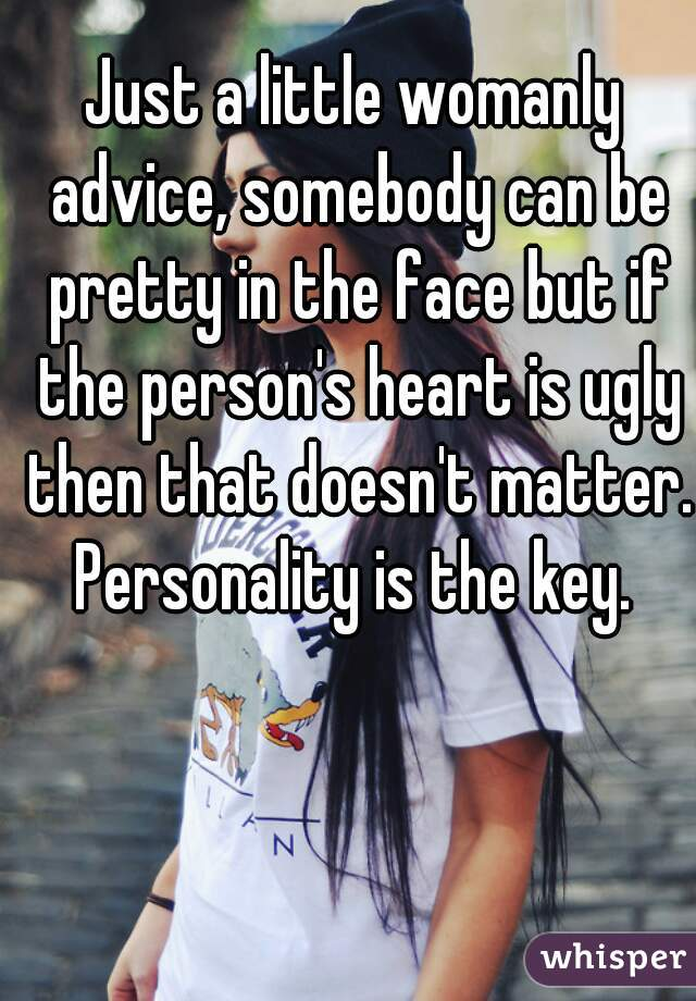 Just a little womanly advice, somebody can be pretty in the face but if the person's heart is ugly then that doesn't matter. Personality is the key.