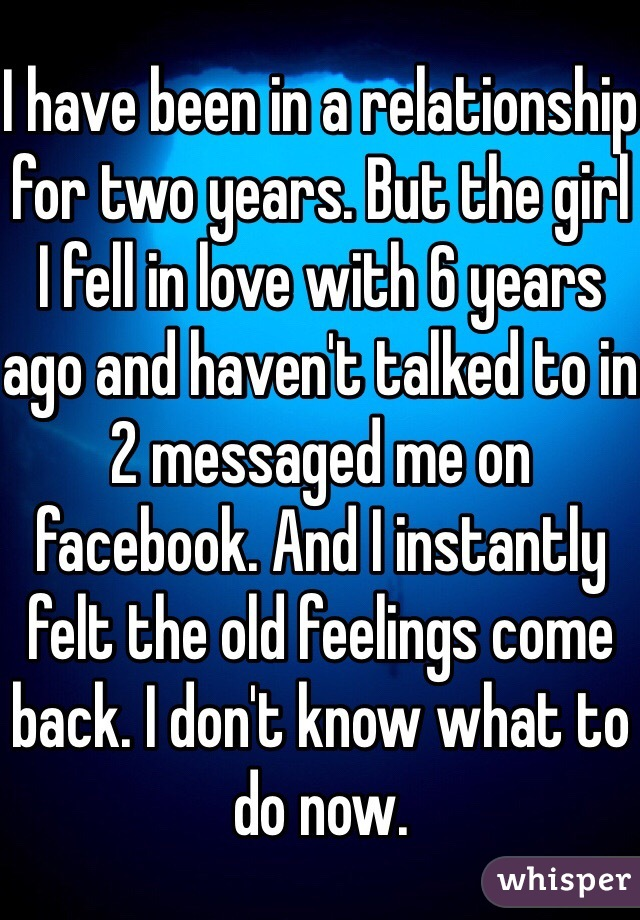 I have been in a relationship for two years. But the girl I fell in love with 6 years ago and haven't talked to in 2 messaged me on facebook. And I instantly felt the old feelings come back. I don't know what to do now.