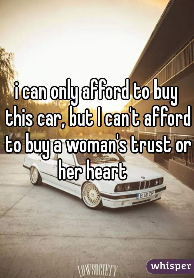 i can only afford to buy this car, but I can't afford to buy a woman's trust or her heart