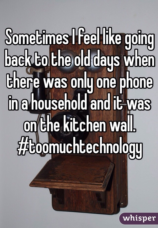Sometimes I feel like going back to the old days when there was only one phone in a household and it was on the kitchen wall.  #toomuchtechnology