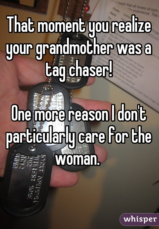 That moment you realize your grandmother was a tag chaser!   One more reason I don't particularly care for the woman.