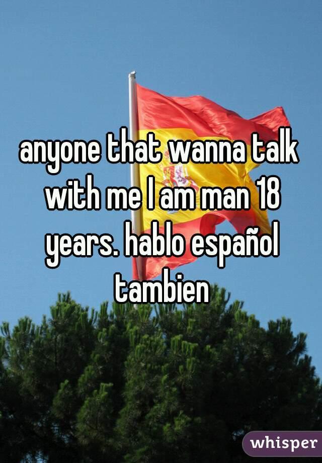 anyone that wanna talk with me I am man 18 years. hablo español tambien