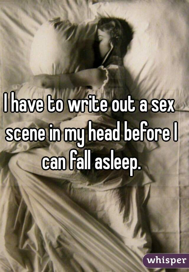 I have to write out a sex scene in my head before I can fall asleep.
