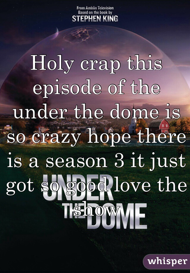 Holy crap this episode of the under the dome is so crazy hope there is a season 3 it just got so good love the show