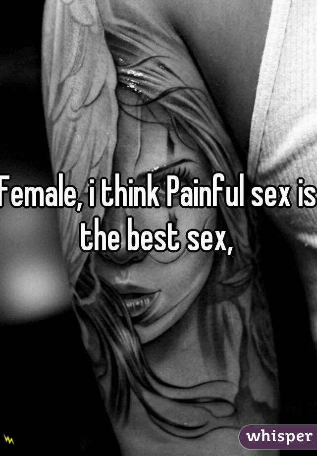 Female, i think Painful sex is the best sex,